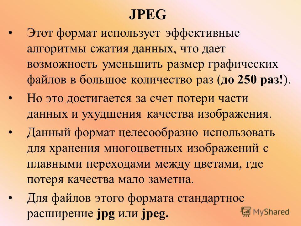 JPEG Этот формат использует эффективные алгоритмы сжатия данных, что дает возможность уменьшить размер графических файлов в большое количество раз (до 250 раз!). Но это достигается за счет потери части данных и ухудшения качества изображения. Данный