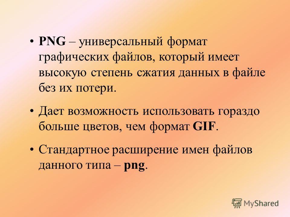 PNG – универсальный формат графических файлов, который имеет высокую степень сжатия данных в файле без их потери. Дает возможность использовать гораздо больше цветов, чем формат GIF. Стандартное расширение имен файлов данного типа – png.