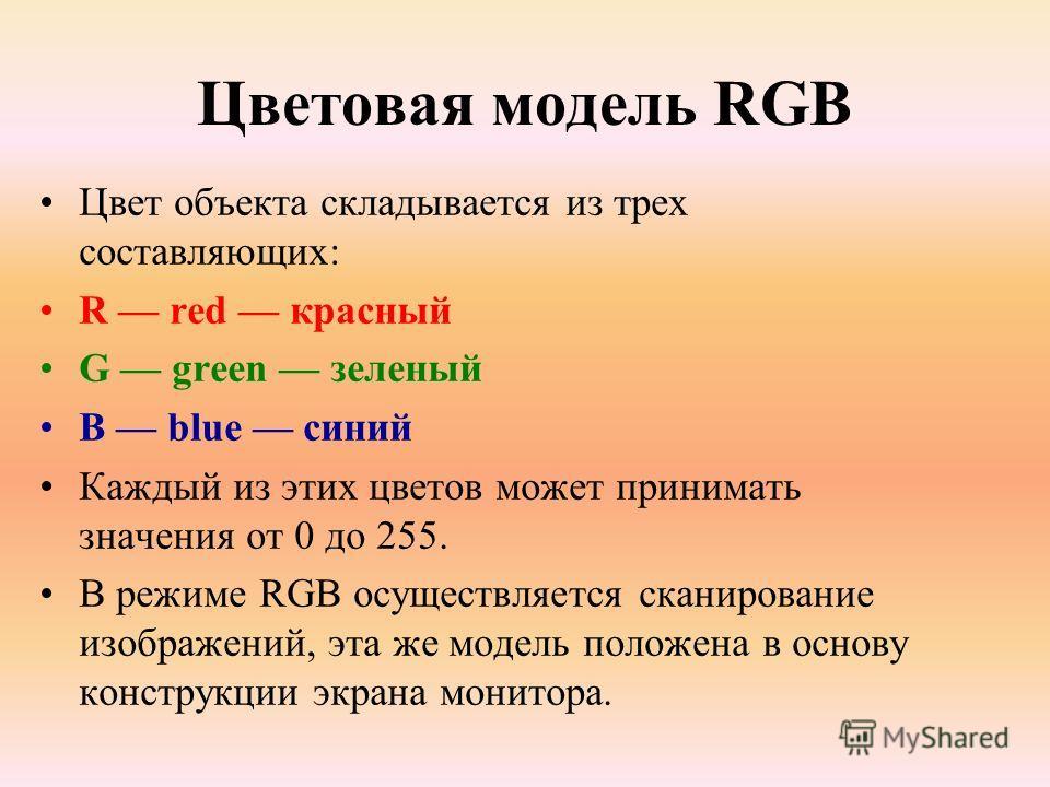 Цветовая модель RGB Цвет объекта складывается из трех составляющих: R red красный G green зеленый B blue синий Каждый из этих цветов может принимать значения от 0 до 255. В режиме RGB осуществляется сканирование изображений, эта же модель положена в