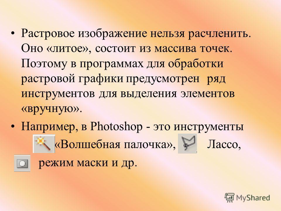 Растровое изображение нельзя расчленить. Оно «литое», состоит из массива точек. Поэтому в программах для обработки растровой графики предусмотрен ряд инструментов для выделения элементов «вручную». Например, в Photoshop - это инструменты «Волшебная п