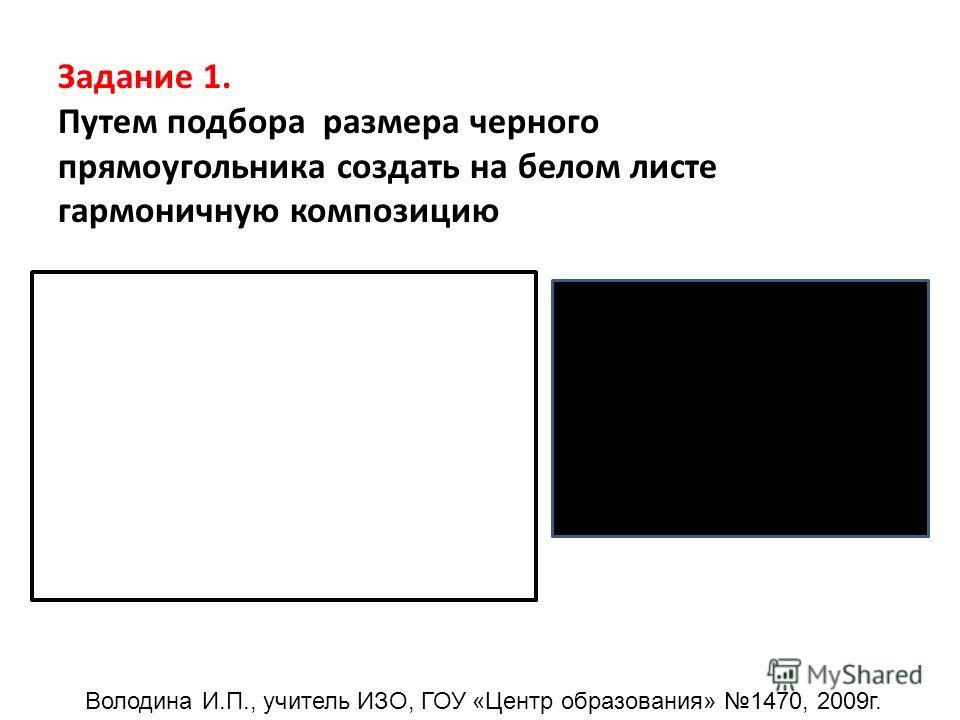 Задание 1. Путем подбора размера черного прямоугольника создать на белом листе гармоничную композицию Володина И.П., учитель ИЗО, ГОУ «Центр образования» 1470, 2009г.