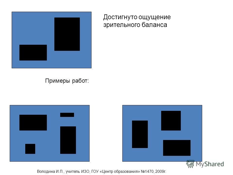 Достигнуто ощущение зрительного баланса Примеры работ: Володина И.П., учитель ИЗО, ГОУ «Центр образования» 1470, 2009г.
