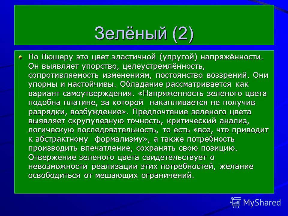 Зелёный (2) По Люшеру это цвет эластичной (упругой) напряжённости. Он выявляет упорство, целеустремлённость, сопротивляемость изменениям, постоянство воззрений. Они упорны и настойчивы. Обладание рассматривается как вариант самоутверждения. «Напряжен