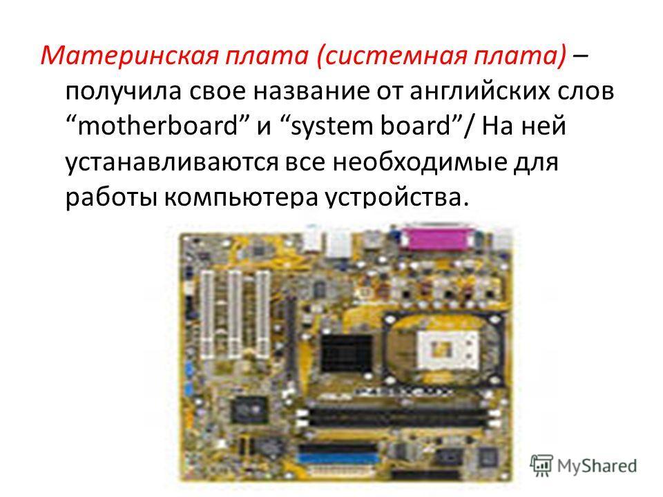 Материнская плата (системная плата) – получила свое название от английских слов motherboard и system board/ На ней устанавливаются все необходимые для работы компьютера устройства.