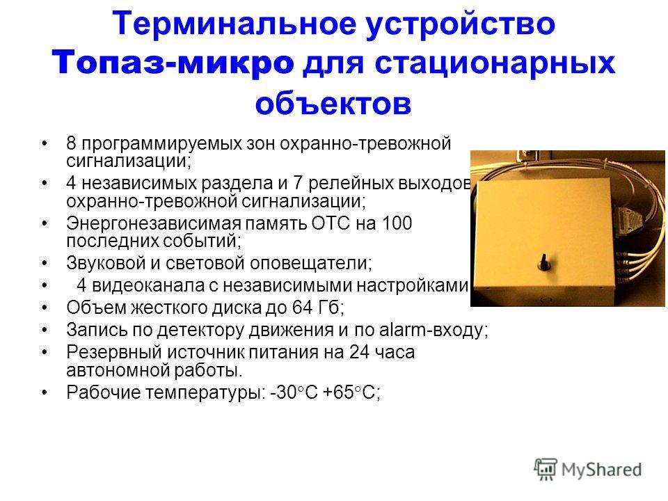 Терминальное устройство Топаз-микро для стационарных объектов 8 программируемых зон охранно-тревожной сигнализации; 4 независимых раздела и 7 релейных выходов охранно-тревожной сигнализации; Энергонезависимая память ОТС на 100 последних событий; Звук