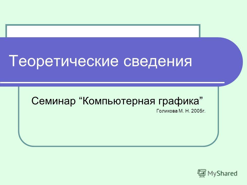Теоретические сведения Семинар Компьютерная графика Голикова М. Н. 2005г.