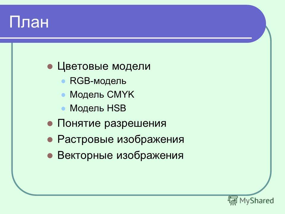 План Цветовые модели RGB-модель Модель CMYK Модель HSB Понятие разрешения Растровые изображения Векторные изображения