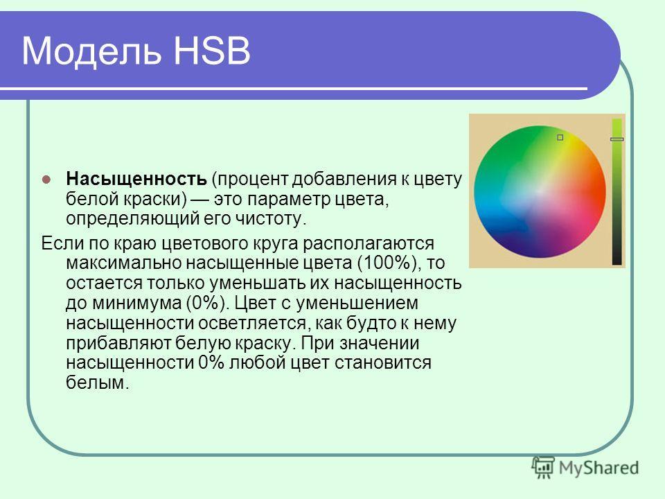 Модель HSB Насыщенность (процент добавления к цвету белой краски) это параметр цвета, определяющий его чистоту. Если по краю цветового круга располагаются максимально насыщенные цвета (100%), то остается только уменьшать их насыщенность до минимума (
