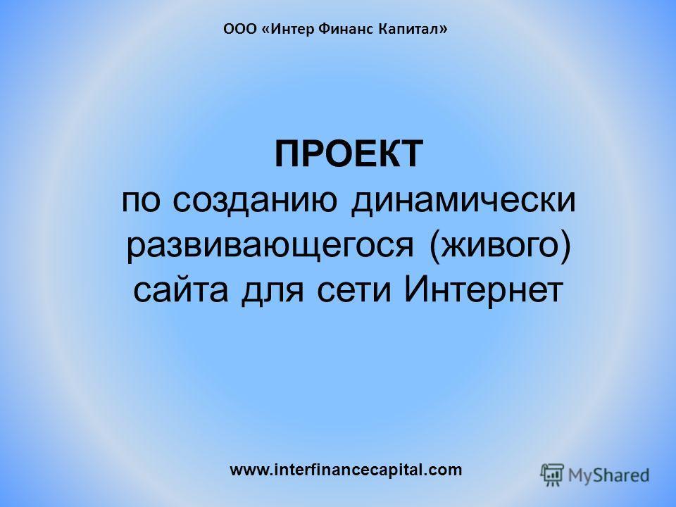 ПРОЕКТ по созданию динамически развивающегося (живого) сайта для сети Интернет www.interfinancecapital.com ООО «Интер Финанс Капитал »
