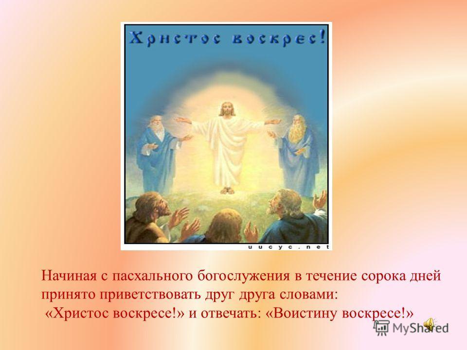 Начиная с пасхального богослужения в течение сорока дней принято приветствовать друг друга словами: «Христос воскресе!» и отвечать: «Воистину воскресе!»