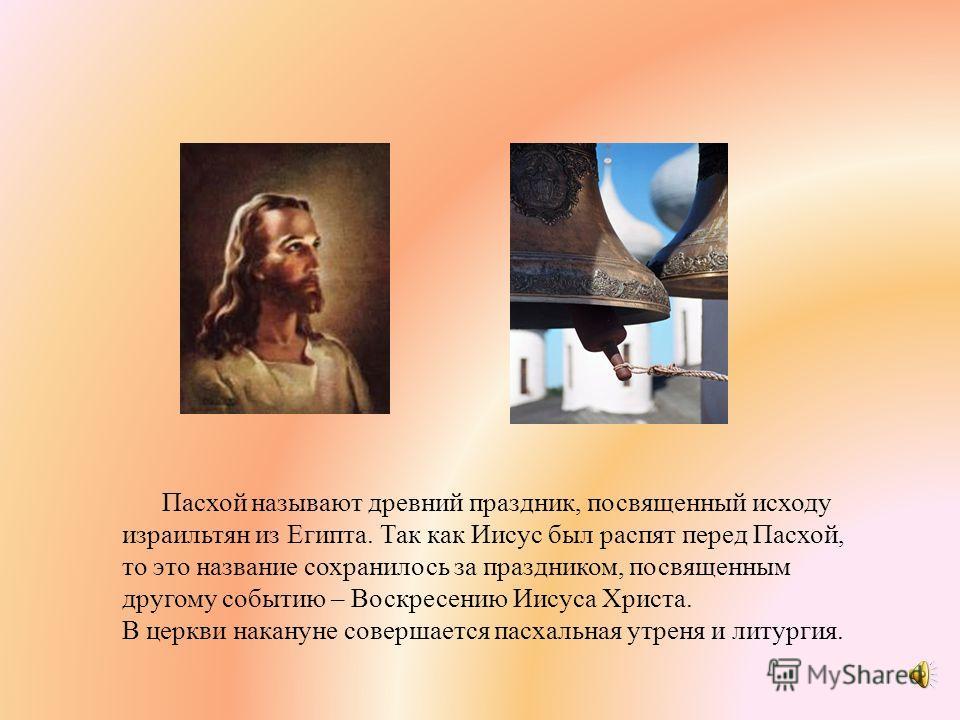 Пасхой называют древний праздник, посвященный исходу израильтян из Египта. Так как Иисус был распят перед Пасхой, то это название сохранилось за праздником, посвященным другому событию – Воскресению Иисуса Христа. В церкви накануне совершается пасхал