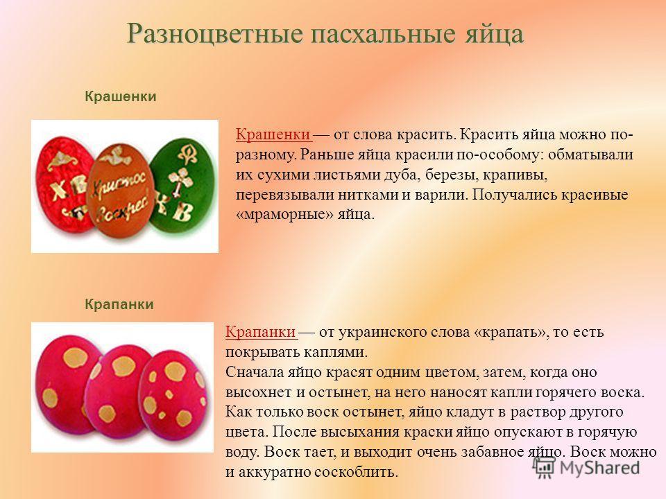 Разноцветные пасхальные яйца Крашенки Крашенки от слова красить. Красить яйца можно по- разному. Раньше яйца красили по-особому: обматывали их сухими листьями дуба, березы, крапивы, перевязывали нитками и варили. Получались красивые «мраморные» яйца.