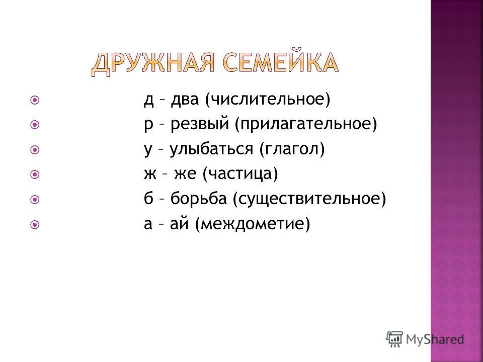 д – два (числительное) р – резвый (прилагательное) у – улыбаться (глагол) ж – же (частица) б – борьба (существительное) а – ай (междометие)