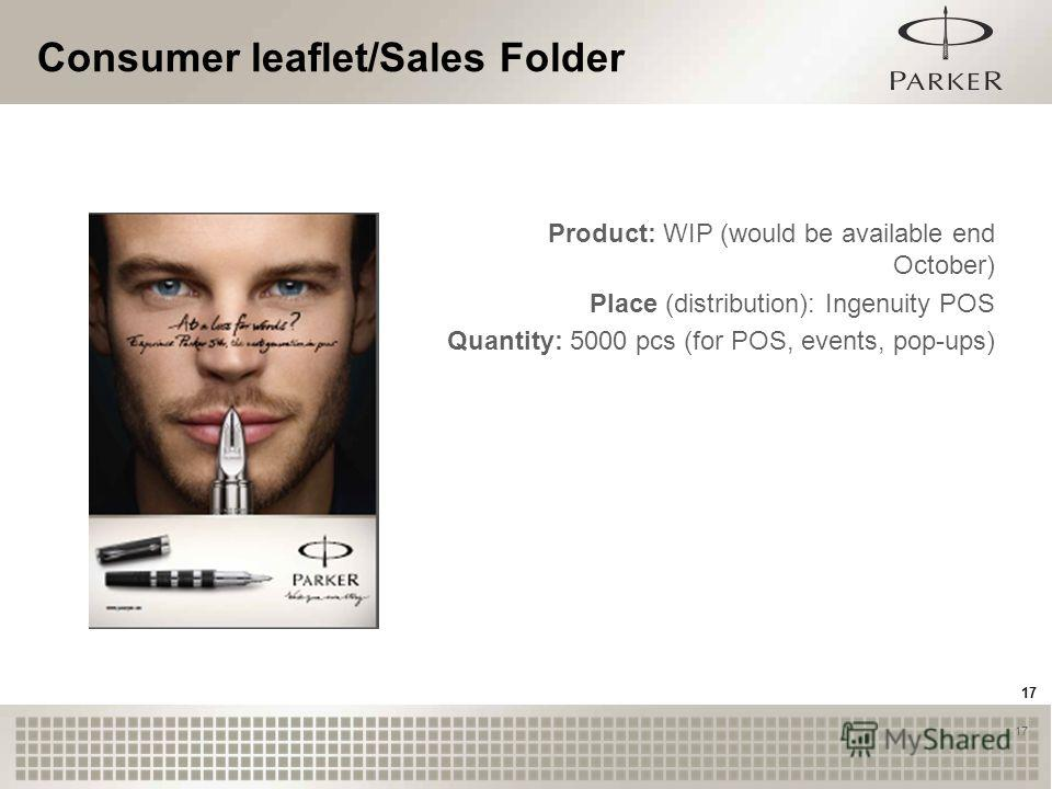 17 Consumer leaflet/Sales Folder 17 Product: WIP (would be available end October) Place (distribution): Ingenuity POS Quantity: 5000 pcs (for POS, events, pop-ups)