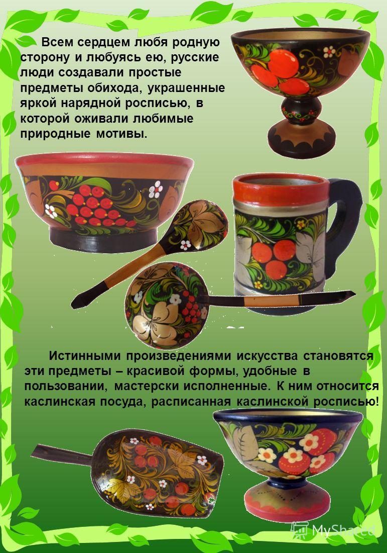 Всем сердцем любя родную сторону и любуясь ею, русские люди создавали простые предметы обихода, украшенные яркой нарядной росписью, в которой оживали любимые природные мотивы. Истинными произведениями искусства становятся эти предметы – красивой форм