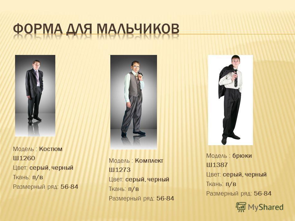 Модель : Костюм Ш1260 Цвет: серый, черный Ткань: п/в Размерный ряд: 56-84 Модель : брюки Ш1387 Цвет: серый, черный Ткань: п/в Размерный ряд: 56-84 Модель : Комплект Ш1273 Цвет: серый, черный Ткань: п/в Размерный ряд: 56-84