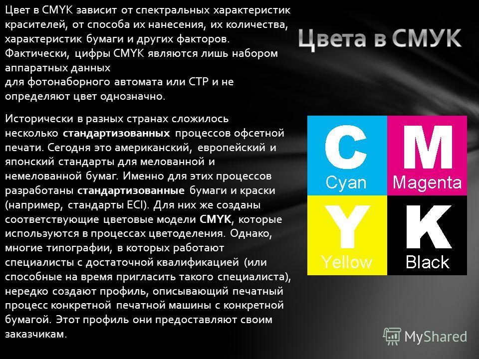 Цвет в CMYK зависит от спектральных характеристик красителей, от способа их нанесения, их количества, характеристик бумаги и других факторов. Фактически, цифры CMYK являются лишь набором аппаратных данных для фотонаборного автомата или CTP и не опред