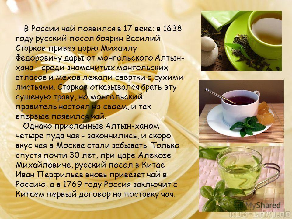 В России чай появился в 17 веке: в 1638 году русский посол боярин Василий Старков привез царю Михаилу Федоровичу дары от монгольского Алтын- хана - среди знаменитых монгольских атласов и мехов лежали свертки с сухими листьями. Старков отказывался бра