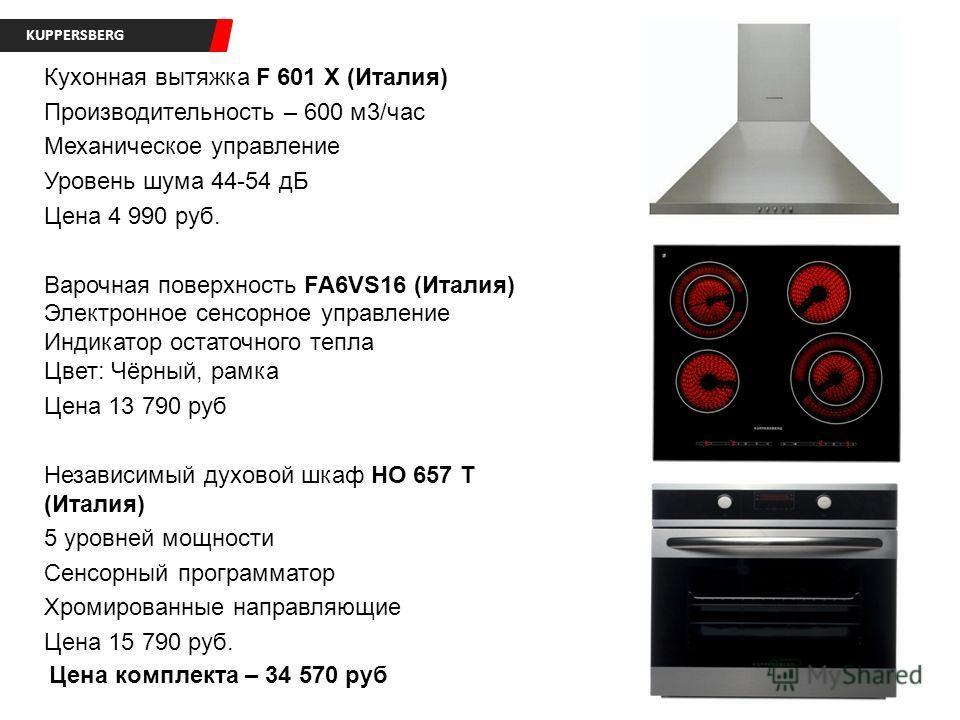 KUPPERSBERG Кухонная вытяжка F 601 X (Италия) Производительность – 600 м3/час Механическое управление Уровень шума 44-54 дБ Цена 4 990 руб. Варочная поверхность FA6VS16 (Италия) Электронное сенсорное управление Индикатор остаточного тепла Цвет: Чёрны