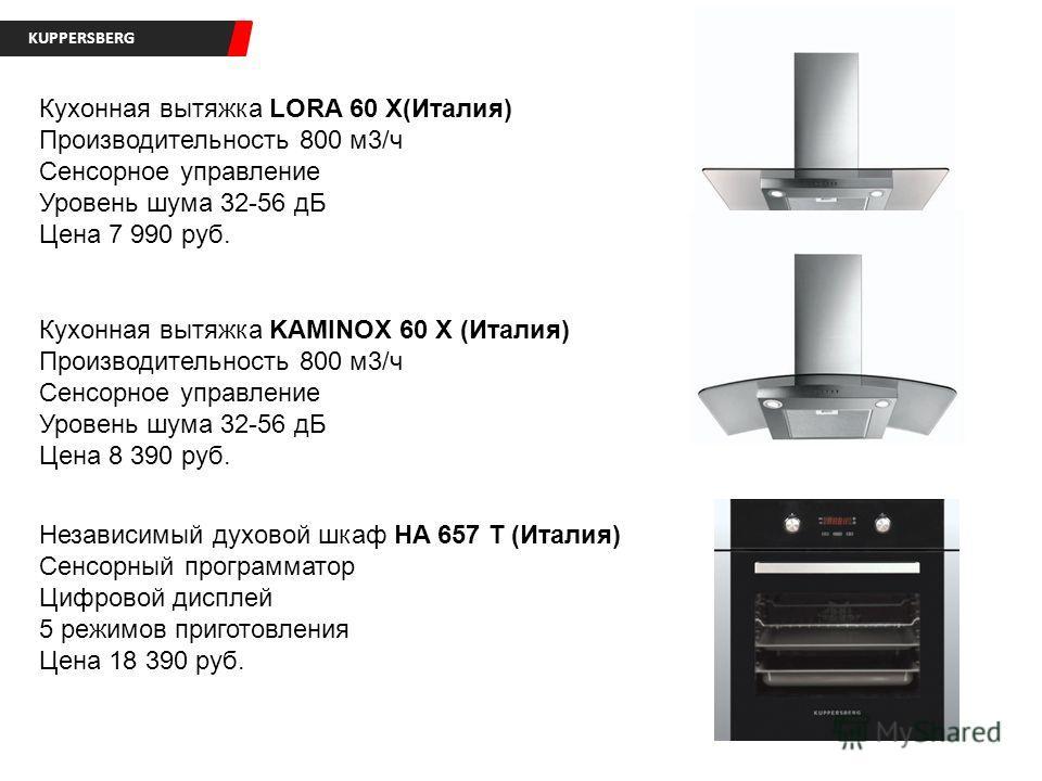 KUPPERSBERG Кухонная вытяжка LORA 60 X(Италия) Производительность 800 м3/ч Сенсорное управление Уровень шума 32-56 дБ Цена 7 990 руб. Кухонная вытяжка KAMINOX 60 X (Италия) Производительность 800 м3/ч Сенсорное управление Уровень шума 32-56 дБ Цена 8