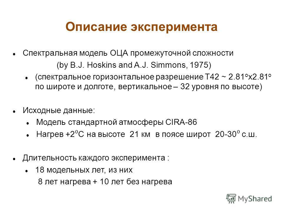 Описание эксперимента Спектральная модель ОЦА промежуточной сложности (by B.J. Hoskins and A.J. Simmons, 1975) (спектральное горизонтальное разрешение Т42 ~ 2.81 o x2.81 o по широте и долготе, вертикальное – 32 уровня по высоте) Исходные данные: Моде