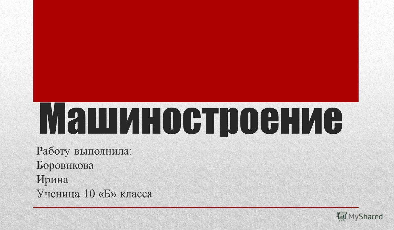Машиностроение Работу выполнила: Боровикова Ирина Ученица 10 «Б» класса