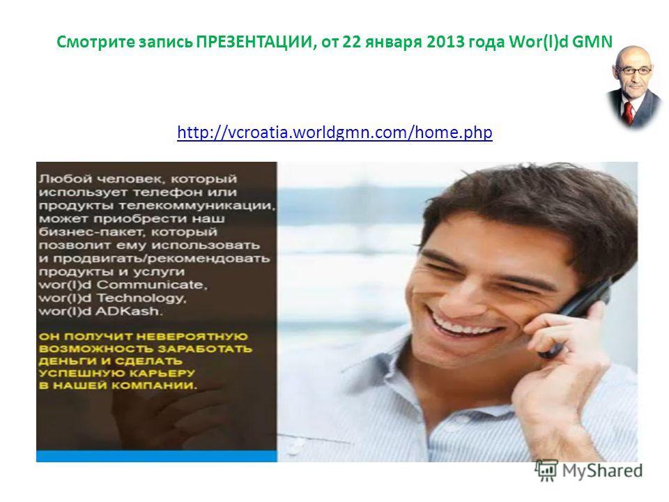 Смотрите запись ПРЕЗЕНТАЦИИ, от 22 января 2013 года Wor(l)d GMN http://vcroatia.worldgmn.com/home.php