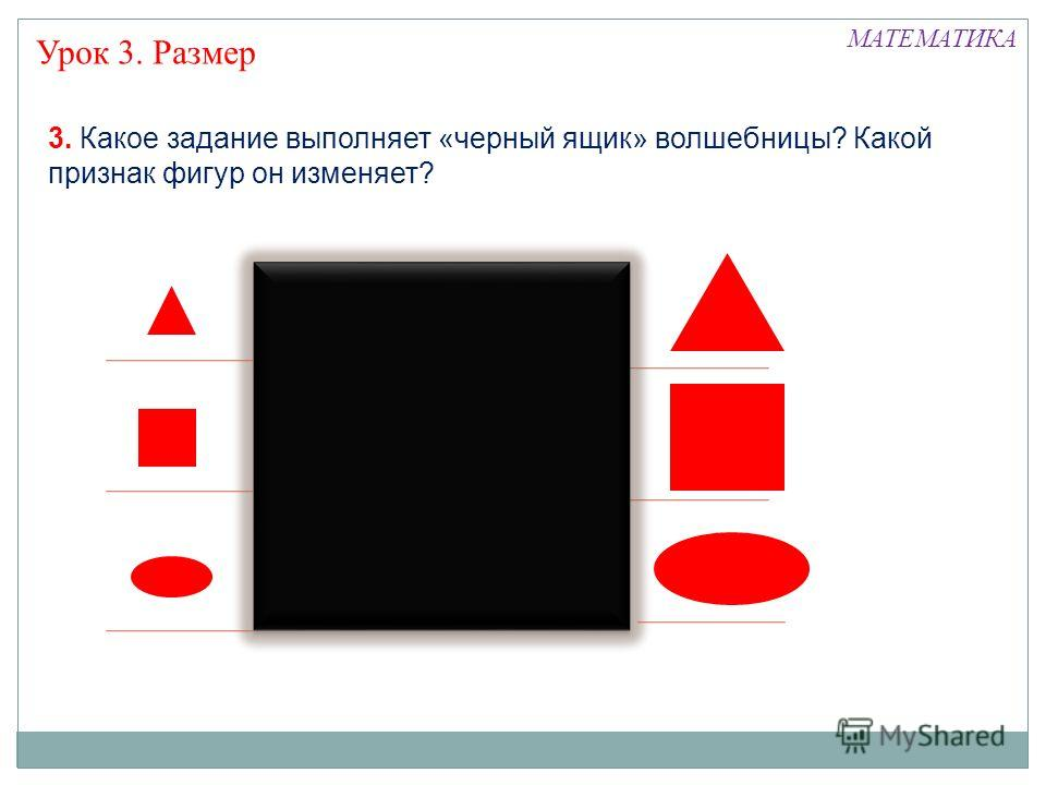 Урок 3. Размер 3. Какое задание выполняет «черный ящик» волшебницы? Какой признак фигур он изменяет? МАТЕМАТИКА