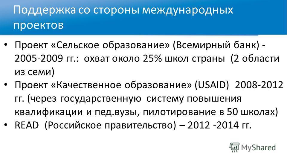 Поддержка со стороны международных проектов Проект «Сельское образование» (Всемирный банк) - 2005-2009 гг.: охват около 25% школ страны (2 области из семи) Проект «Качественное образование» (USAID) 2008-2012 гг. (через государственную систему повышен