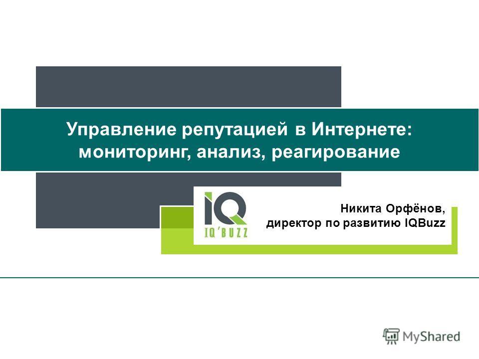 Никита Орфёнов, директор по развитию IQBuzz Управление репутацией в Интернете: мониторинг, анализ, реагирование
