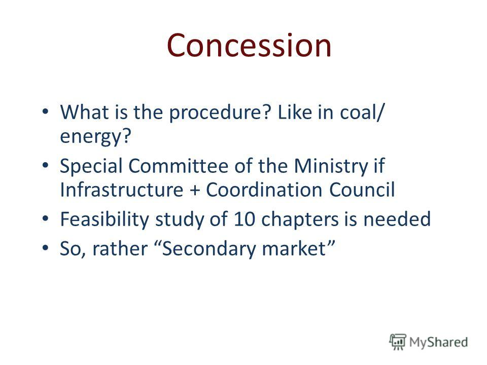 Concession What is the procedure? Like in coal/ energy? Special Committee of the Ministry if Infrastructure + Coordination Council Feasibility study of 10 chapters is needed So, rather Secondary market