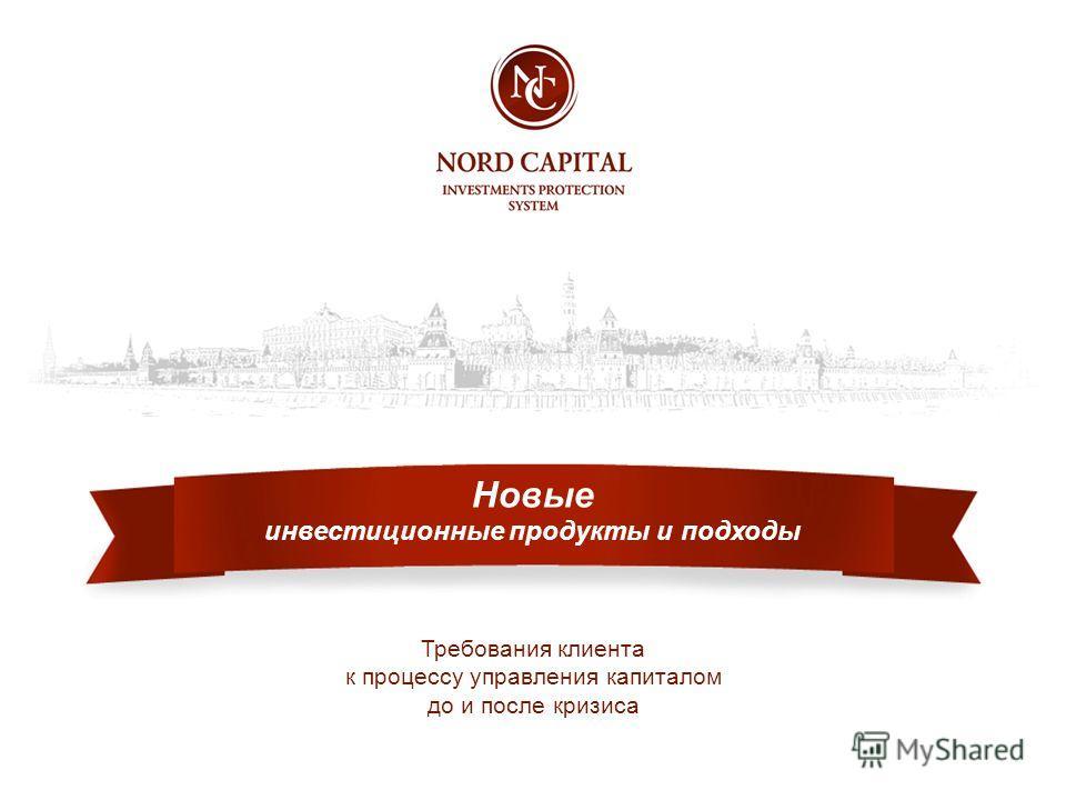 инвестиционные продукты и подходы Требования клиента к процессу управления капиталом до и после кризиса Новые