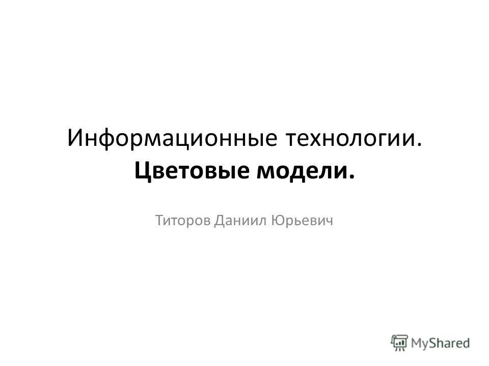 Информационные технологии. Цветовые модели. Титоров Даниил Юрьевич