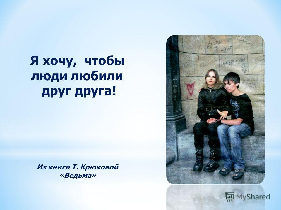 Из книги Т. Крюковой «Ведьма» Я хочу, чтобы люди любили друг друга!