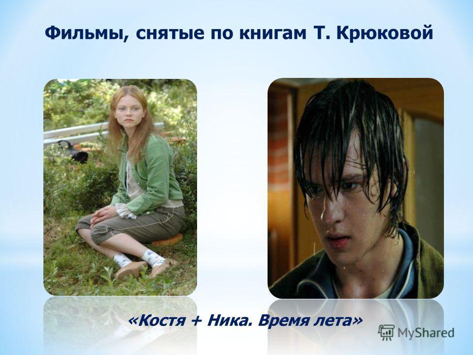 Фильмы, снятые по книгам Т. Крюковой «Костя + Ника. Время лета»