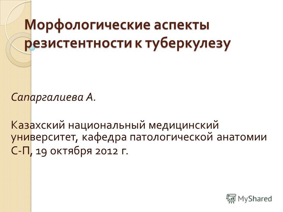 Морфологические аспекты резистентности к туберкулезу Сапаргалиева А. Казахский национальный медицинский университет, кафедра патологической анатомии С - П, 19 октября 2012 г.