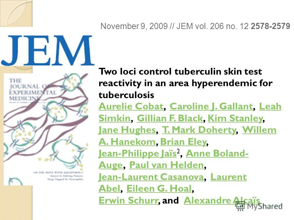 November 9, 2009 // JEM vol. 206 no. 12 2578-2579 Two loci control tuberculin skin test reactivity in an area hyperendemic for tuberculosis Aurelie CobatAurelie Cobat, Caroline J. Gallant, Leah Simkin, Gillian F. Black, Kim Stanley, Caroline J. Galla