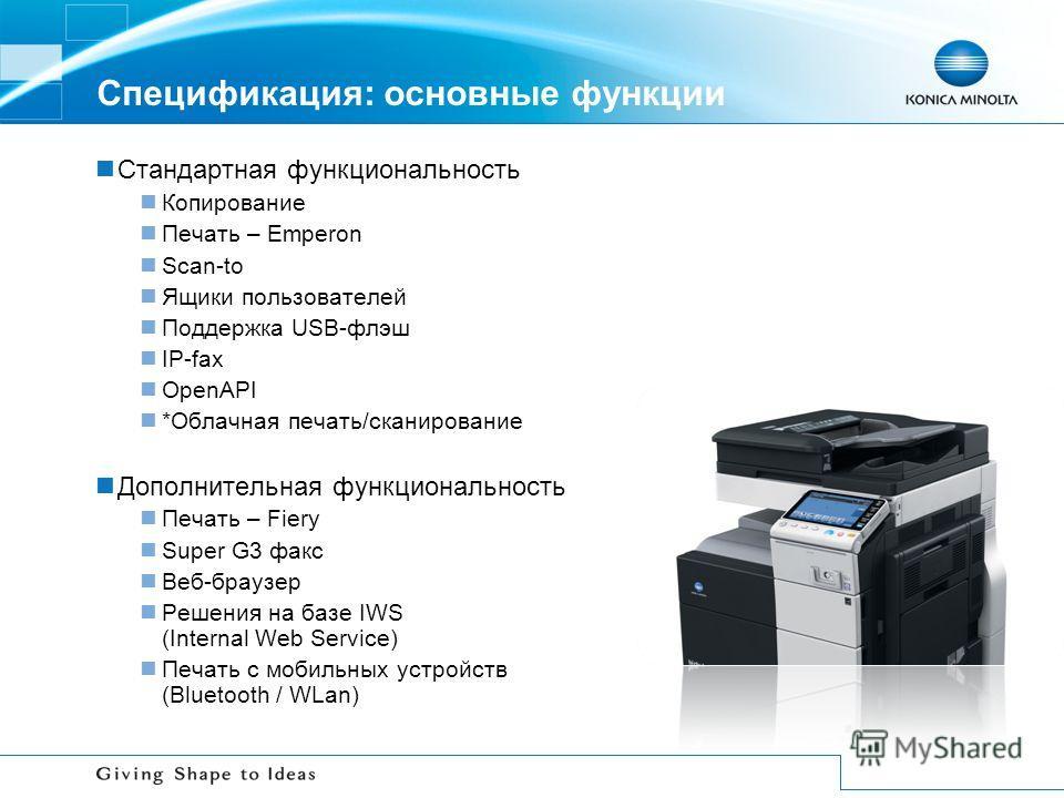Спецификация: основные функции Стандартная функциональность Копирование Печать – Emperon Scan-to Ящики пользователей Поддержка USB-флэш IP-fax OpenAPI *Облачная печать/сканирование Дополнительная функциональность Печать – Fiery Super G3 факс Веб-брау