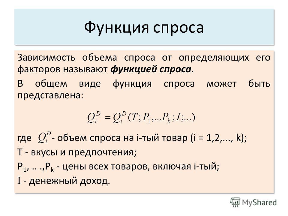Функция спроса Зависимость объема спроса от определяющих его факторов называют функцией спроса. В общем виде функция спроса может быть представлена: где - объем спроса на i-тый товар (i = 1,2,..., k); Т - вкусы и предпочтения; P 1,...,P k - цены всех