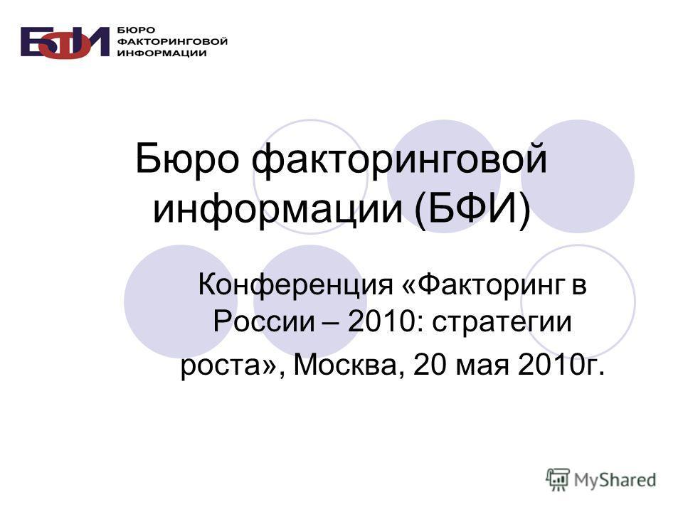 Бюро факторинговой информации (БФИ) Конференция «Факторинг в России – 2010: стратегии роста», Москва, 20 мая 2010г.