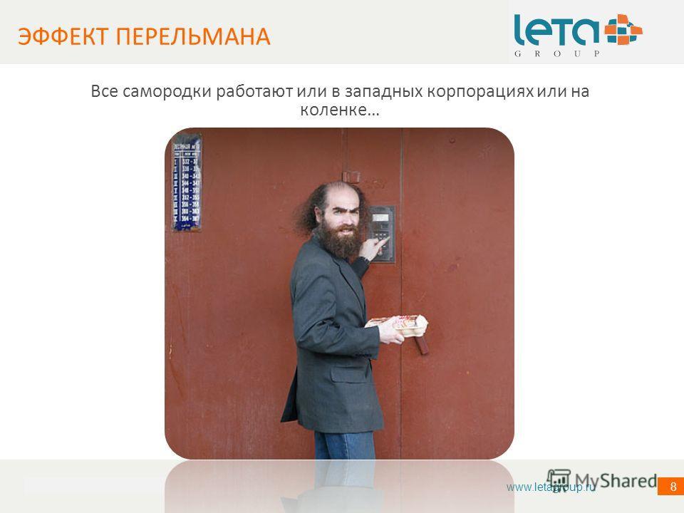 ИНФОРМАЦИЯ О КОМПАНИИ 8 Все самородки работают или в западных корпорациях или на коленке… ЭФФЕКТ ПЕРЕЛЬМАНА www.letagroup.ru