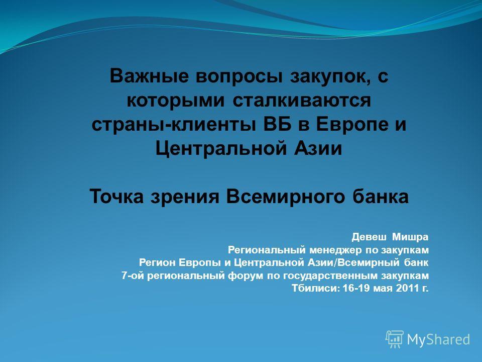 Девеш Мишра Региональный менеджер по закупкам Регион Европы и Центральной Азии / Всемирный банк 7-ой региональный форум по государственным закупкам Тбилиси : 16-19 мая 2011 г. Важные вопросы закупок, с которыми сталкиваются страны-клиенты ВБ в Европе