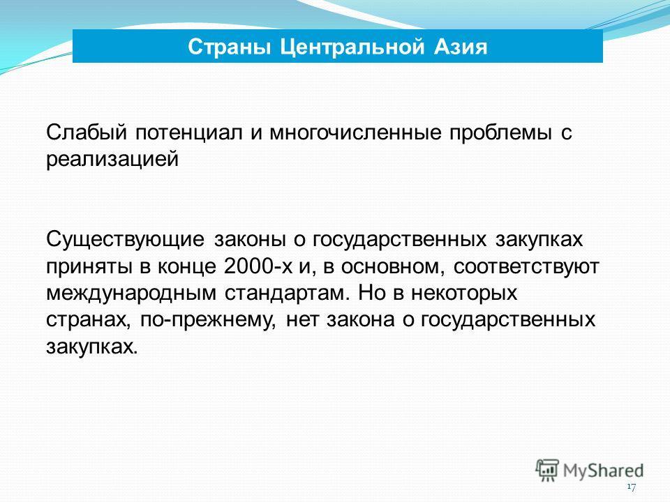 17 Страны Центральной Азия Слабый потенциал и многочисленные проблемы с реализацией Существующие законы о государственных закупках приняты в конце 2000-х и, в основном, соответствуют международным стандартам. Но в некоторых странах, по-прежнему, нет