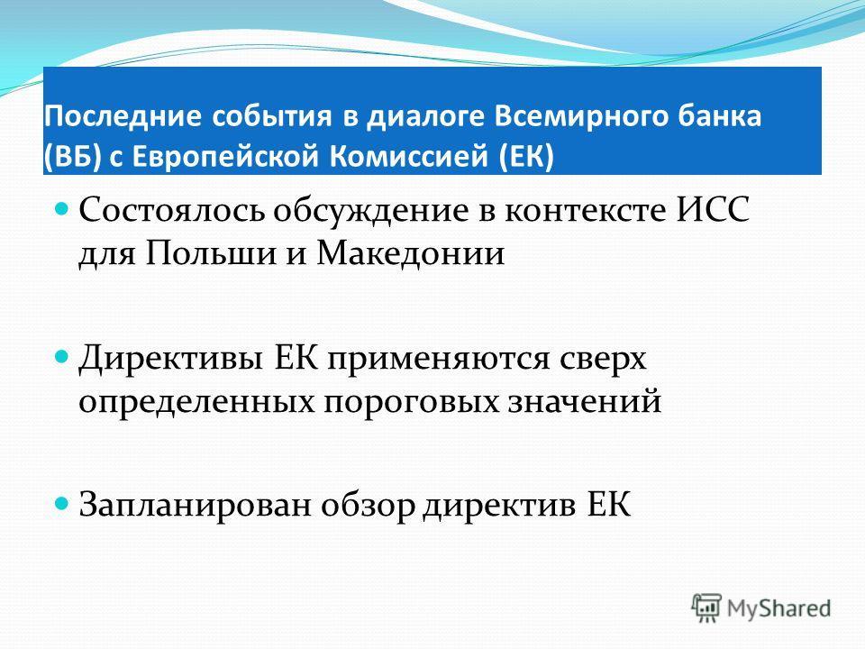 Состоялось обсуждение в контексте ИСС для Польши и Македонии Директивы ЕК применяются сверх определенных пороговых значений Запланирован обзор директив ЕК Последние события в диалоге Всемирного банка (ВБ) с Европейской Комиссией (ЕК)