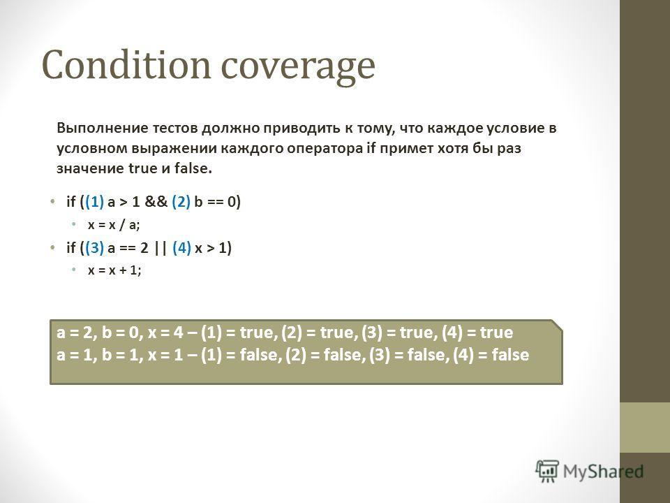 Condition coverage Выполнение тестов должно приводить к тому, что каждое условие в условном выражении каждого оператора if примет хотя бы раз значение true и false. if ((1) a > 1 && (2) b == 0) x = x / a; if ((3) a == 2 || (4) x > 1) x = x + 1; a = 2