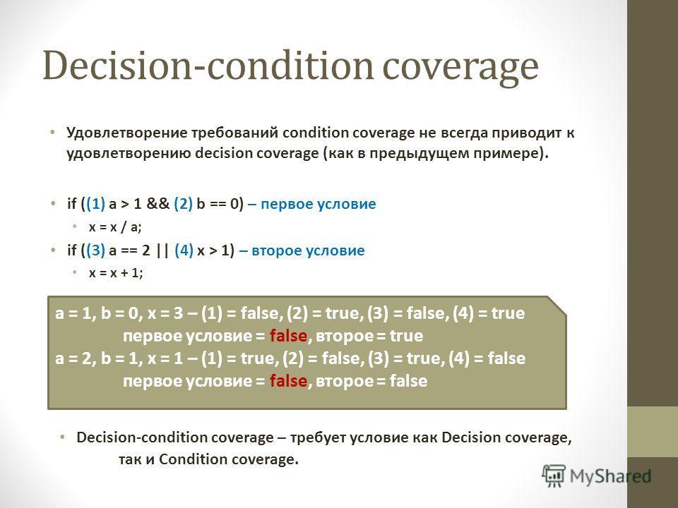 Decision-condition coverage Удовлетворение требований condition coverage не всегда приводит к удовлетворению decision coverage (как в предыдущем примере). if ((1) a > 1 && (2) b == 0) – первое условие x = x / a; if ((3) a == 2 || (4) x > 1) – второе