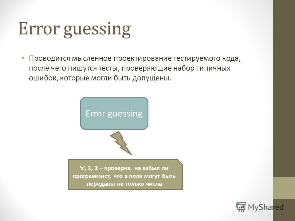 Error guessing Проводится мысленное проектирование тестируемого кода, после чего пишутся тесты, проверяющие набор типичных ошибок, которые могли быть допущены. Error guessing s, 1, 2 – проверка, не забыл ли программист, что в поля могут быть переданы