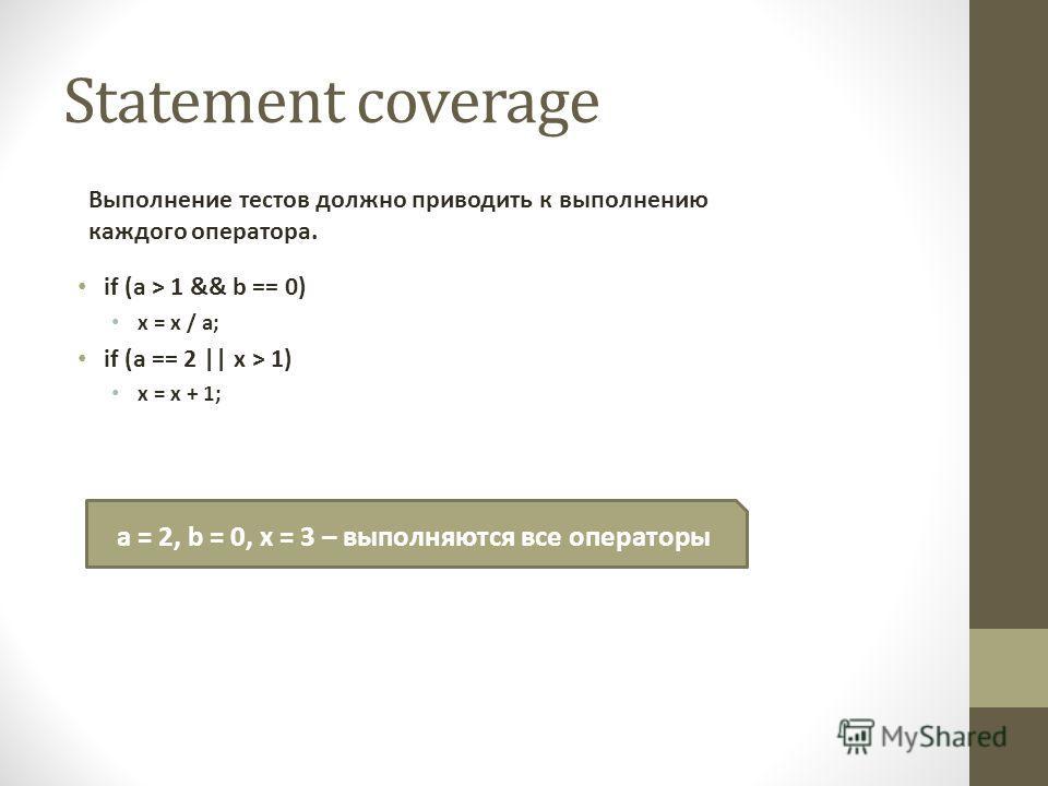 Statement coverage if (a > 1 && b == 0) x = x / a; if (a == 2 || x > 1) x = x + 1; Выполнение тестов должно приводить к выполнению каждого оператора. a = 2, b = 0, x = 3 – выполняются все операторы
