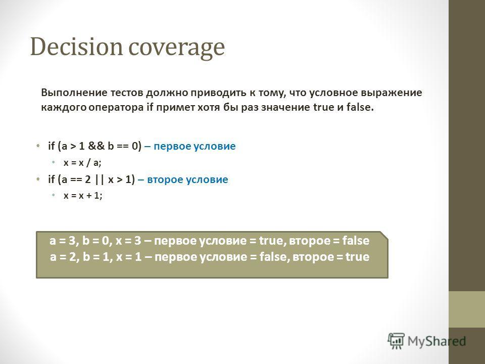 Decision coverage Выполнение тестов должно приводить к тому, что условное выражение каждого оператора if примет хотя бы раз значение true и false. if (a > 1 && b == 0) – первое условие x = x / a; if (a == 2 || x > 1) – второе условие x = x + 1; a = 3