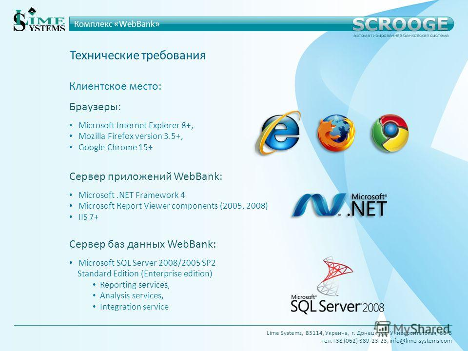 Браузеры: Microsoft Internet Explorer 8+, Mozilla Firefox version 3.5+, Google Chrome 15+ Сервер приложений WebBank: Microsoft.NET Framework 4 Microsoft Report Viewer components (2005, 2008) IIS 7+ Сервер баз данных WebBank: Microsoft SQL Server 2008
